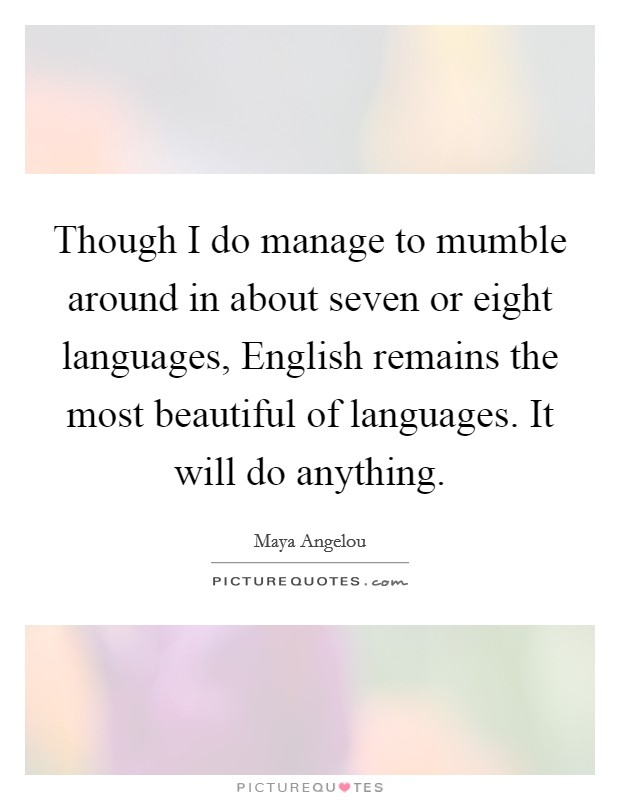 Though I do manage to mumble around in about seven or eight languages, English remains the most beautiful of languages. It will do anything Picture Quote #1