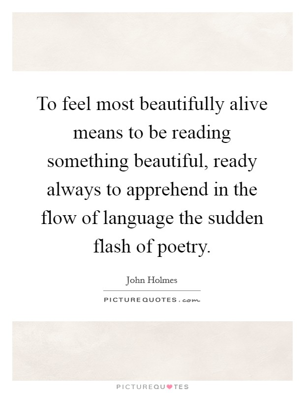 To feel most beautifully alive means to be reading something beautiful, ready always to apprehend in the flow of language the sudden flash of poetry Picture Quote #1
