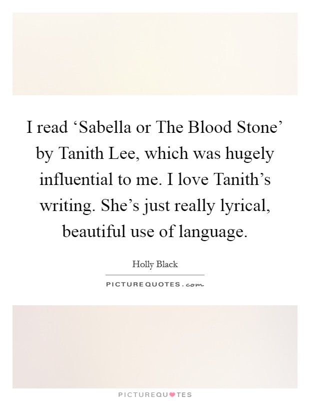 I read 'Sabella or The Blood Stone' by Tanith Lee, which was hugely influential to me. I love Tanith's writing. She's just really lyrical, beautiful use of language Picture Quote #1