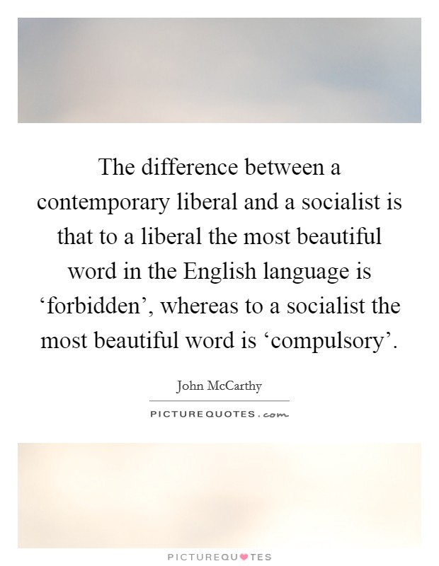 The difference between a contemporary liberal and a socialist is that to a liberal the most beautiful word in the English language is 'forbidden', whereas to a socialist the most beautiful word is 'compulsory' Picture Quote #1