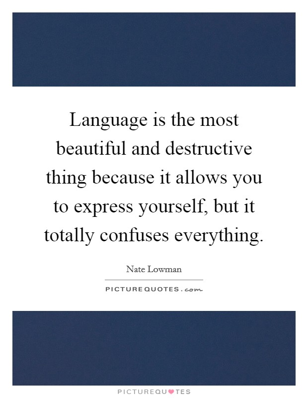 Language is the most beautiful and destructive thing because it allows you to express yourself, but it totally confuses everything Picture Quote #1