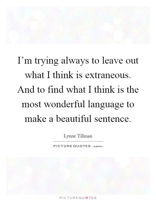 I'm trying always to leave out what I think is extraneous. And to find what I think is the most wonderful language to make a beautiful sentence Picture Quote #1