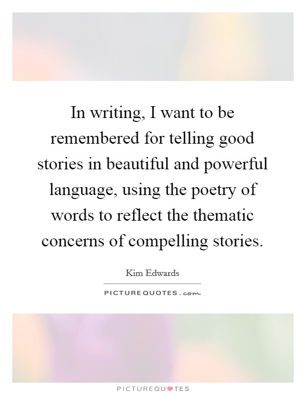 In writing, I want to be remembered for telling good stories in beautiful and powerful language, using the poetry of words to reflect the thematic concerns of compelling stories Picture Quote #1
