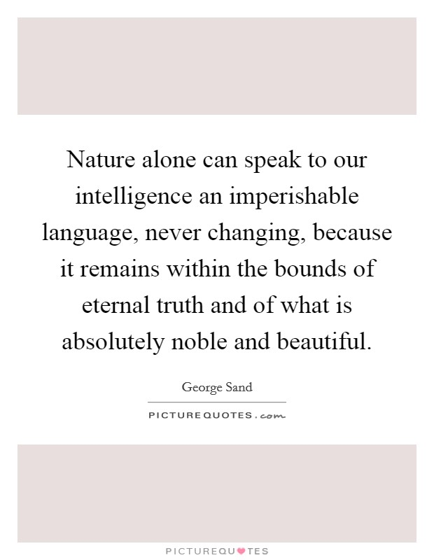 Nature alone can speak to our intelligence an imperishable language, never changing, because it remains within the bounds of eternal truth and of what is absolutely noble and beautiful Picture Quote #1