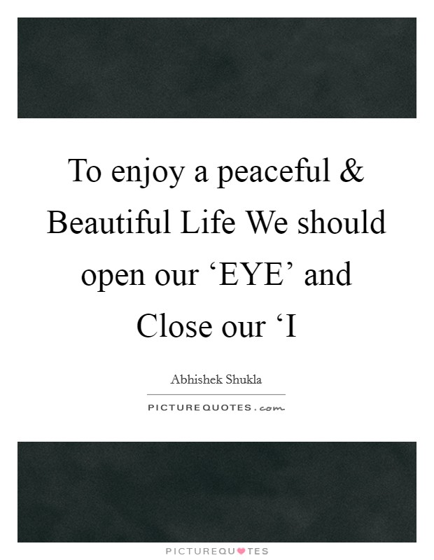 To enjoy a peaceful and Beautiful Life We should open our 'EYE' and Close our 'I Picture Quote #1