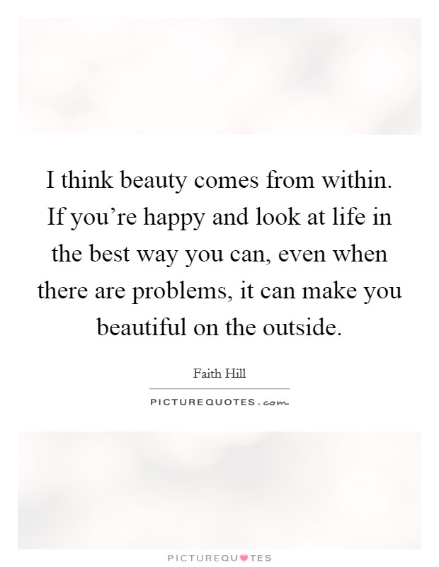 I think beauty comes from within. If you're happy and look at life in the best way you can, even when there are problems, it can make you beautiful on the outside Picture Quote #1