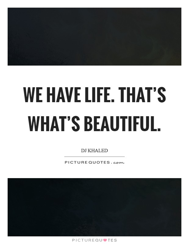 We have life. That's what's beautiful Picture Quote #1