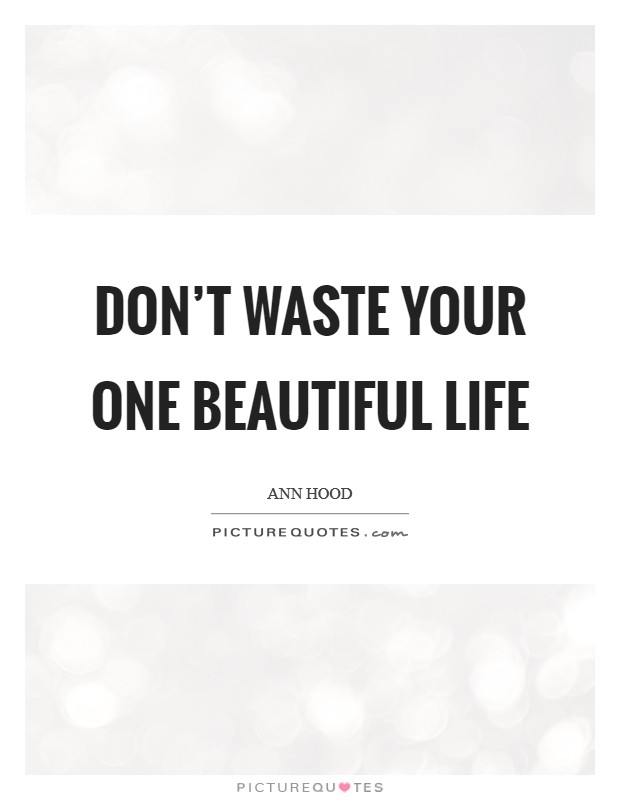 Don't waste your one beautiful life Picture Quote #1