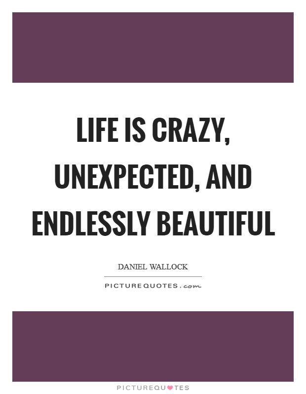 Life is crazy, unexpected, and endlessly beautiful Picture Quote #1