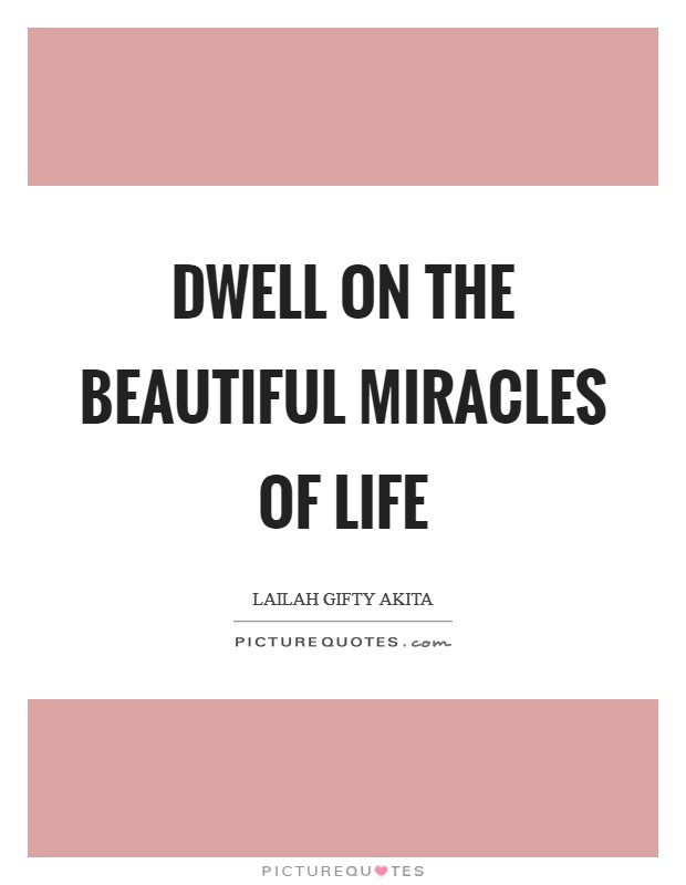 Dwell on the beautiful miracles of life Picture Quote #1
