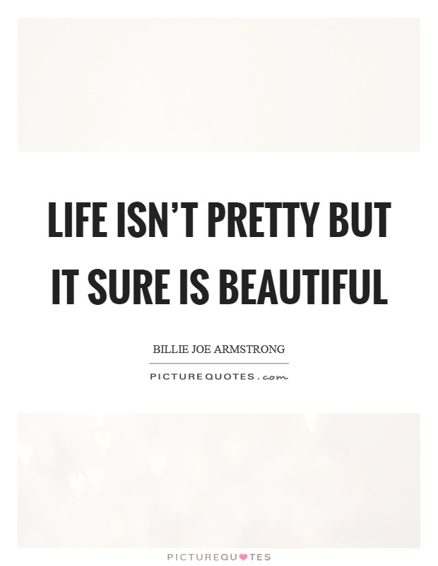 Life isn't pretty but it sure is beautiful Picture Quote #1