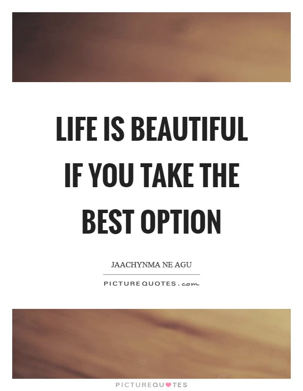Life is beautiful if you take the best option Picture Quote #1