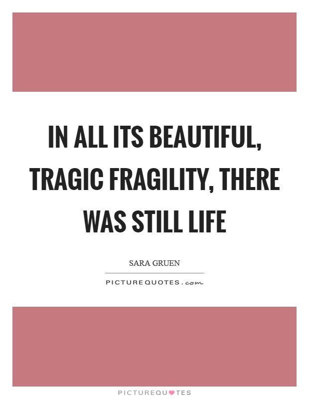 In all its beautiful, tragic fragility, there was still life Picture Quote #1