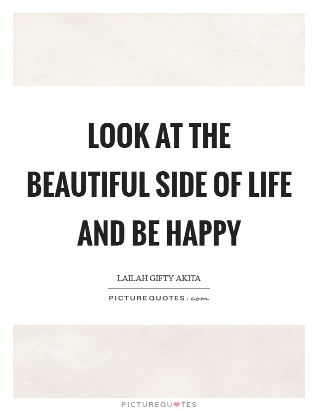 Look at the beautiful side of life and be happy Picture Quote #1