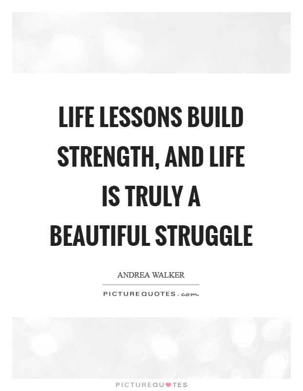 Life lessons build strength, and life is truly A Beautiful Struggle Picture Quote #1