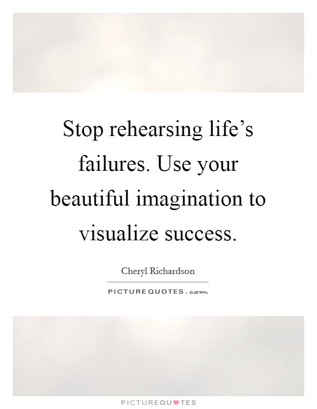 Stop rehearsing life's failures. Use your beautiful imagination to visualize success Picture Quote #1
