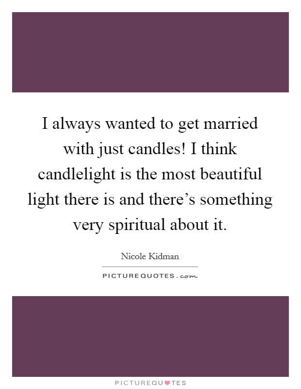 I always wanted to get married with just candles! I think candlelight is the most beautiful light there is and there's something very spiritual about it Picture Quote #1