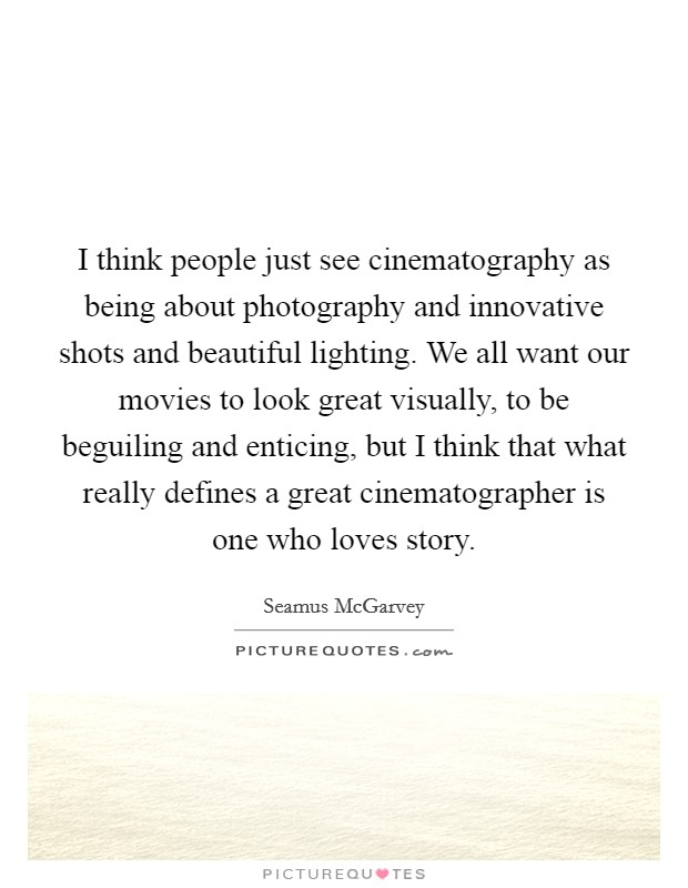 I think people just see cinematography as being about photography and innovative shots and beautiful lighting. We all want our movies to look great visually, to be beguiling and enticing, but I think that what really defines a great cinematographer is one who loves story Picture Quote #1