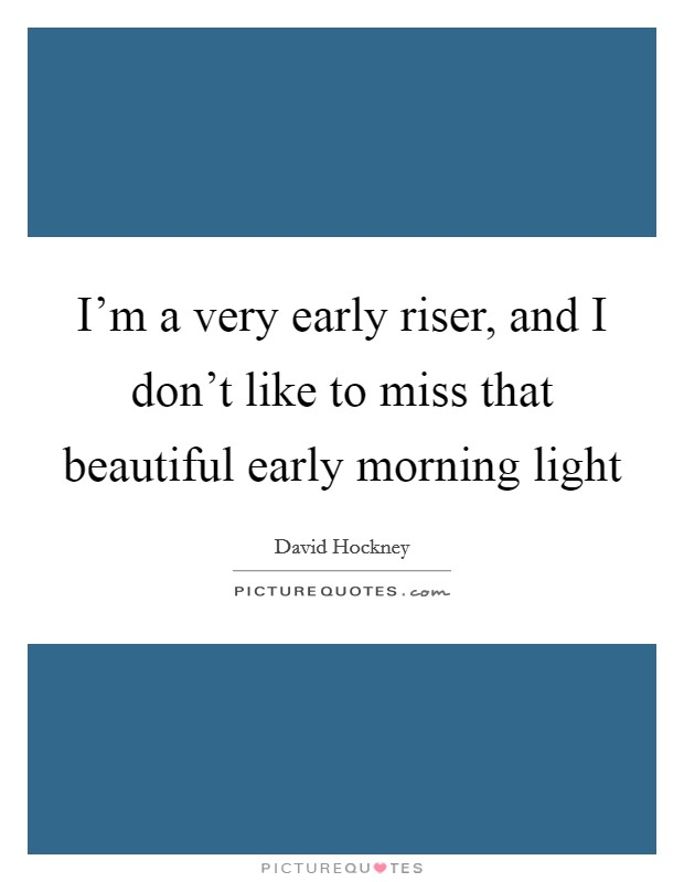 I'm a very early riser, and I don't like to miss that beautiful early morning light Picture Quote #1