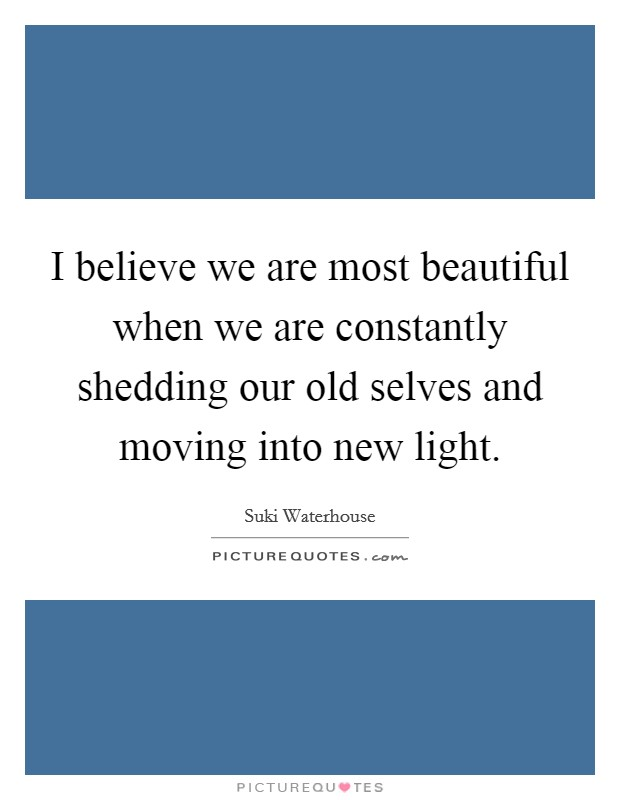 I believe we are most beautiful when we are constantly shedding our old selves and moving into new light Picture Quote #1