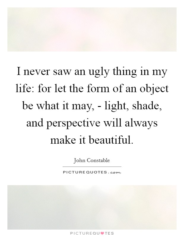 I never saw an ugly thing in my life: for let the form of an object be what it may, - light, shade, and perspective will always make it beautiful Picture Quote #1