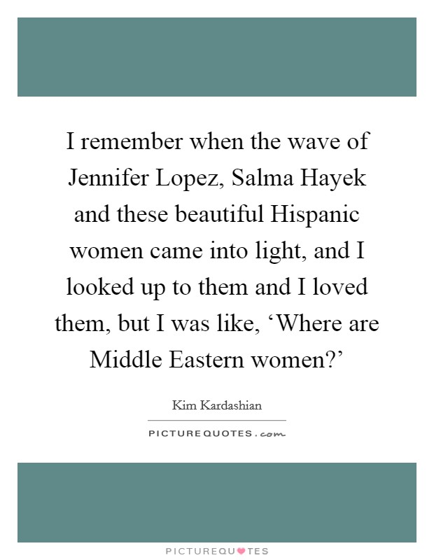 I remember when the wave of Jennifer Lopez, Salma Hayek and these beautiful Hispanic women came into light, and I looked up to them and I loved them, but I was like, 'Where are Middle Eastern women?' Picture Quote #1