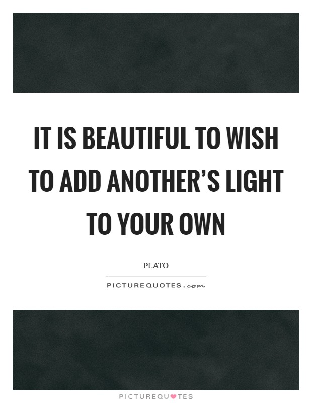 It is beautiful to wish to add another's light to your own Picture Quote #1