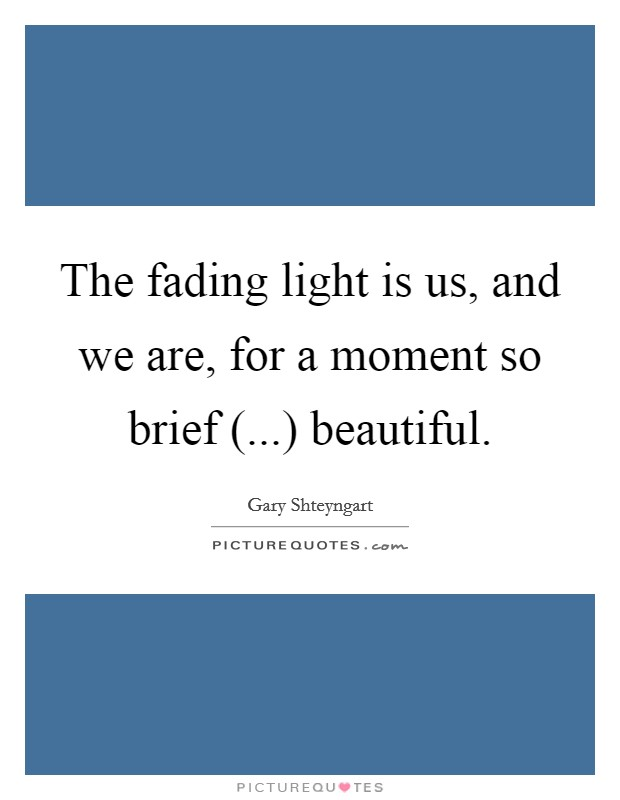 The fading light is us, and we are, for a moment so brief (...) beautiful Picture Quote #1