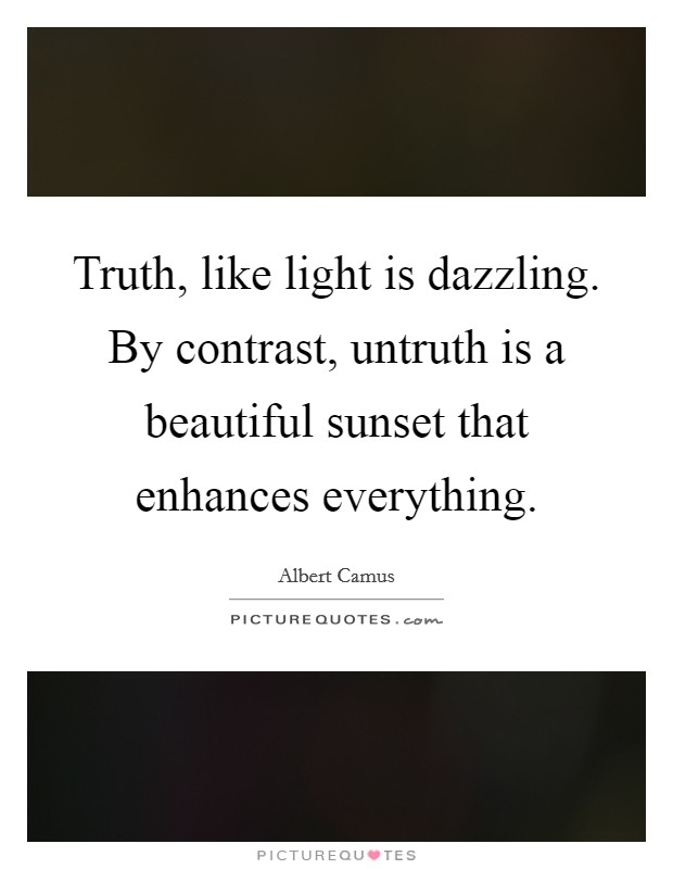 Truth, like light is dazzling. By contrast, untruth is a beautiful sunset that enhances everything Picture Quote #1