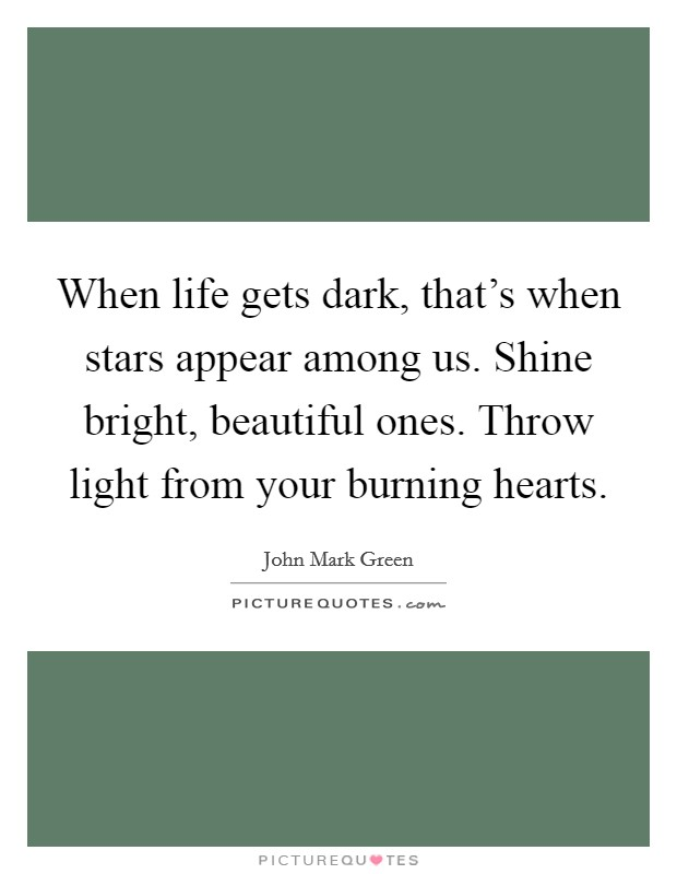 When life gets dark, that's when stars appear among us. Shine bright, beautiful ones. Throw light from your burning hearts Picture Quote #1