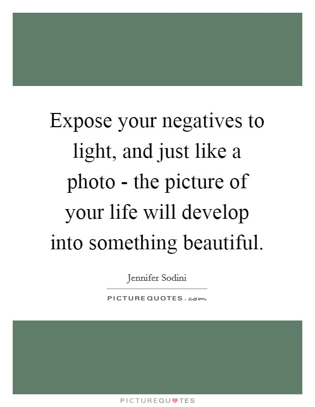 Expose your negatives to light, and just like a photo - the picture of your life will develop into something beautiful. Picture Quote #1