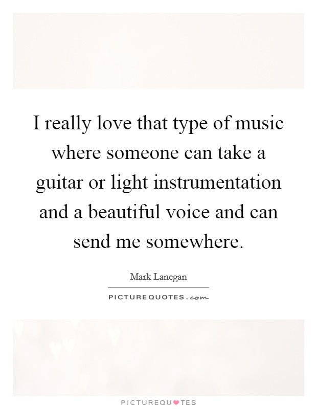 I really love that type of music where someone can take a guitar or light instrumentation and a beautiful voice and can send me somewhere Picture Quote #1