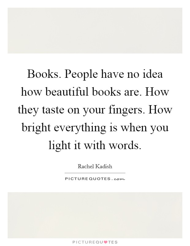 Books. People have no idea how beautiful books are. How they taste on your fingers. How bright everything is when you light it with words Picture Quote #1