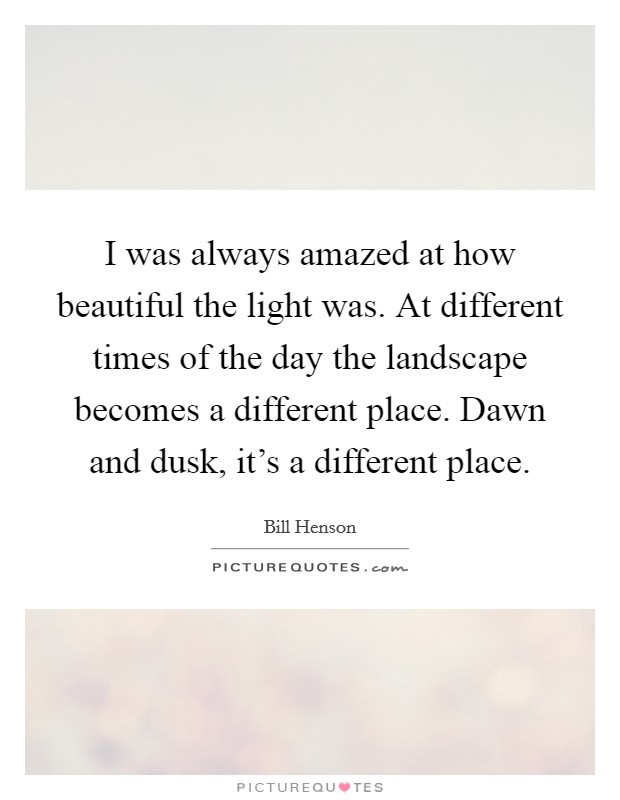 I was always amazed at how beautiful the light was. At different times of the day the landscape becomes a different place. Dawn and dusk, it's a different place Picture Quote #1