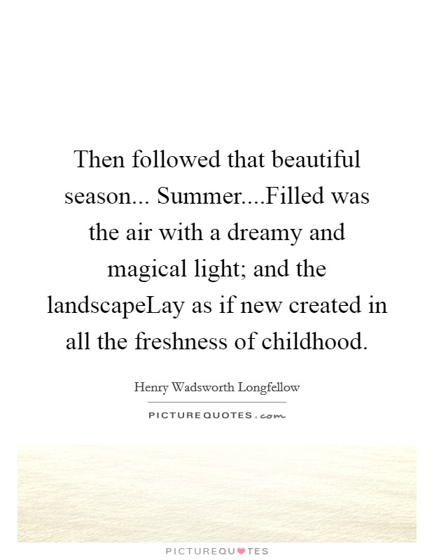 Then followed that beautiful season... Summer....Filled was the air with a dreamy and magical light; and the landscapeLay as if new created in all the freshness of childhood Picture Quote #1