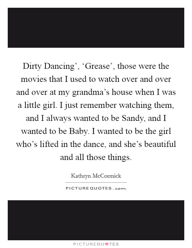 Dirty Dancing', 'Grease', those were the movies that I used to watch over and over and over at my grandma's house when I was a little girl. I just remember watching them, and I always wanted to be Sandy, and I wanted to be Baby. I wanted to be the girl who's lifted in the dance, and she's beautiful and all those things Picture Quote #1