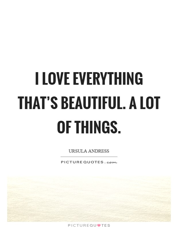 I love everything that's beautiful. A lot of things Picture Quote #1