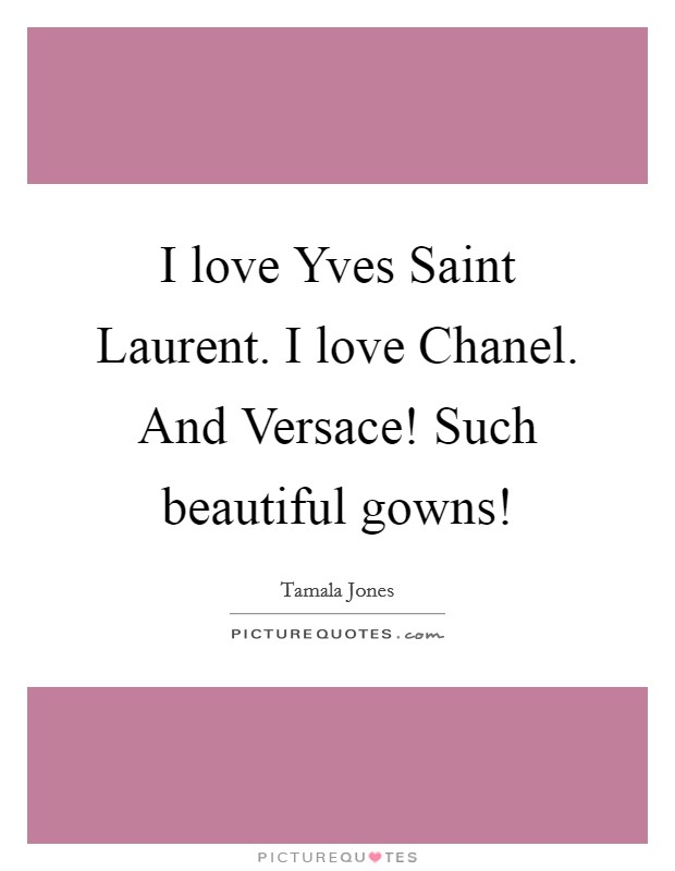 I love Yves Saint Laurent. I love Chanel. And Versace! Such beautiful gowns! Picture Quote #1