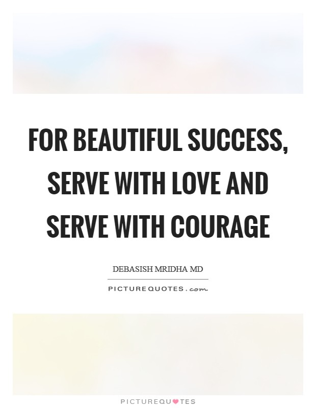 For beautiful success, serve with love and serve with courage Picture Quote #1