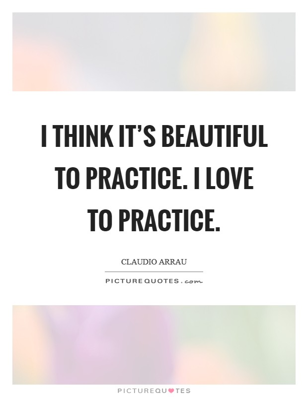 I think it's beautiful to practice. I love to practice Picture Quote #1