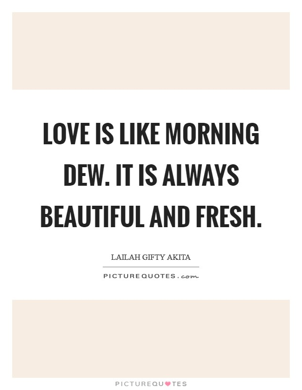 Love is like morning dew. It is always beautiful and fresh Picture Quote #1