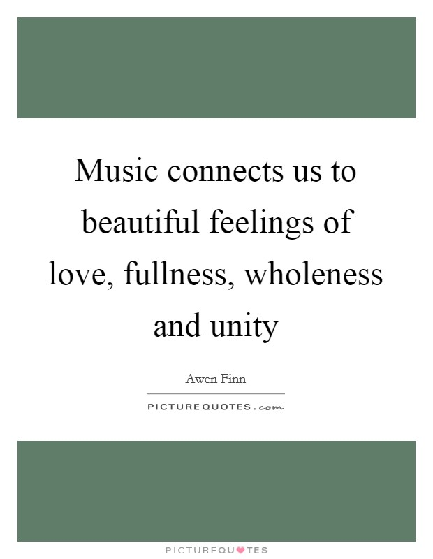 Music connects us to beautiful feelings of love, fullness, wholeness and unity Picture Quote #1