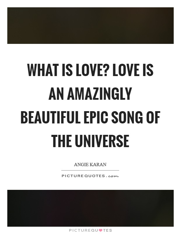 What is love? Love is an amazingly beautiful epic song of the universe Picture Quote #1