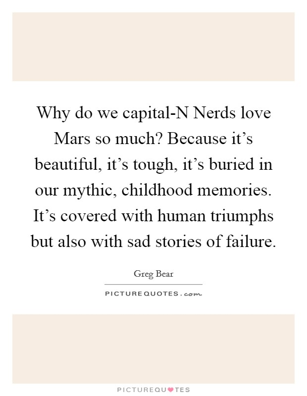 Why do we capital-N Nerds love Mars so much? Because it's beautiful, it's tough, it's buried in our mythic, childhood memories. It's covered with human triumphs but also with sad stories of failure Picture Quote #1