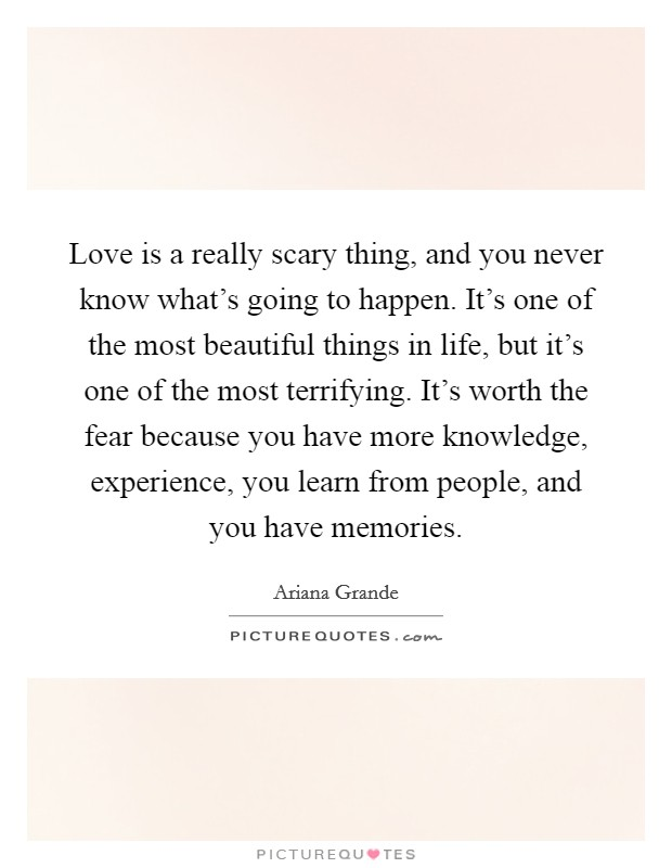 Love is a really scary thing, and you never know what's going to happen. It's one of the most beautiful things in life, but it's one of the most terrifying. It's worth the fear because you have more knowledge, experience, you learn from people, and you have memories Picture Quote #1