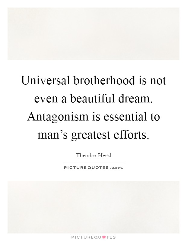 Universal brotherhood is not even a beautiful dream. Antagonism is essential to man's greatest efforts Picture Quote #1