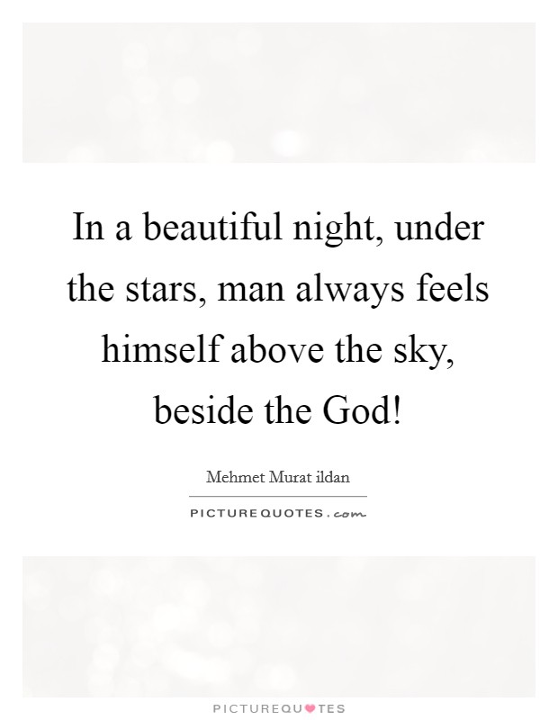 In a beautiful night, under the stars, man always feels himself above the sky, beside the God! Picture Quote #1