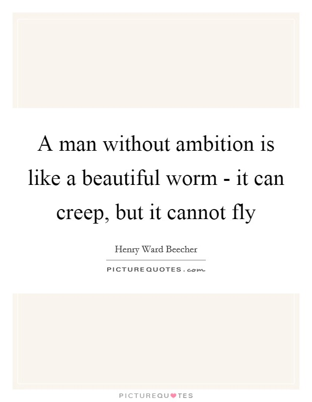 A man without ambition is like a beautiful worm - it can creep, but it cannot fly Picture Quote #1