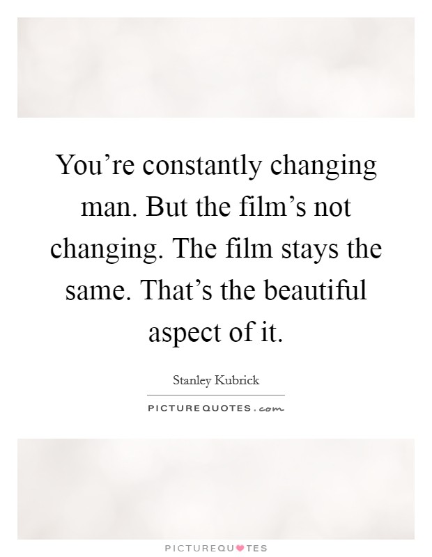 You're constantly changing man. But the film's not changing. The film stays the same. That's the beautiful aspect of it Picture Quote #1