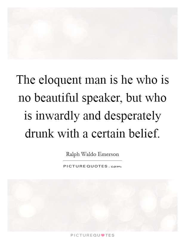 The eloquent man is he who is no beautiful speaker, but who is inwardly and desperately drunk with a certain belief Picture Quote #1